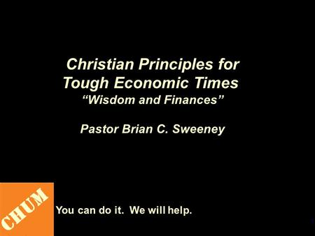 "1 CHUM You can do it. We will help. Christian Principles for Tough Economic Times ""Wisdom and Finances"" Pastor Brian C. Sweeney."