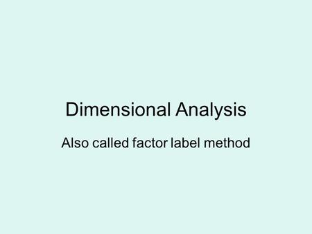 Dimensional Analysis Also called factor label method.