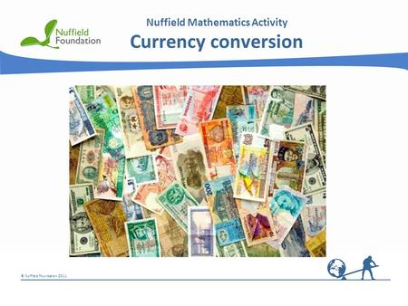 © Nuffield Foundation 2011 Nuffield Mathematics Activity Currency conversion.