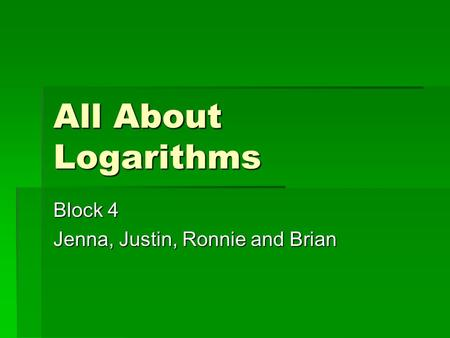 All About Logarithms Block 4 Jenna, Justin, Ronnie and Brian.