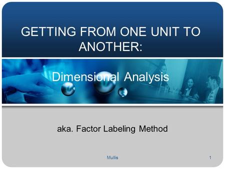 Mullis1 GETTING FROM ONE UNIT TO ANOTHER: Dimensional Analysis aka. Factor Labeling Method.