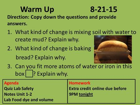 Warm Up8-21-15 Direction: Copy down the questions and provide answers. 1.What kind of change is mixing soil with water to create mud? Explain why. 2.What.