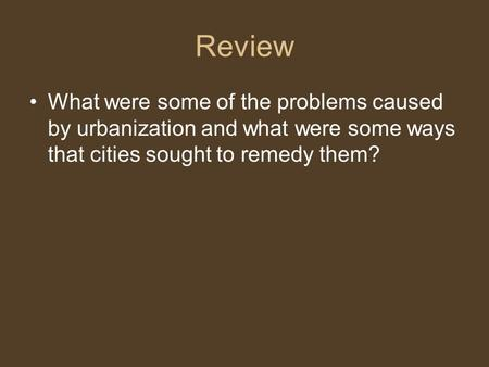 Review What were some of the problems caused by urbanization and what were some ways that cities sought to remedy them?