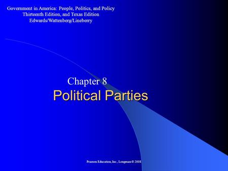 Pearson Education, Inc., Longman © 2008 Political Parties Chapter 8 Government in America: People, Politics, and Policy Thirteenth Edition, and Texas.