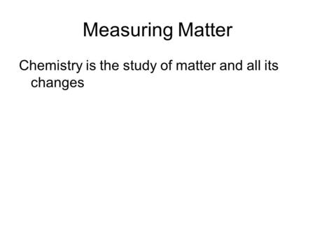 Measuring Matter Chemistry is the study of matter and all its changes.