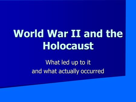 World War II and the Holocaust What led up to it and what actually occurred.