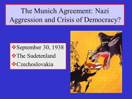 The Munich Agreement: Nazi Aggression and Crisis of Democracy?  September 30, 1938  The Sudetenland  Czechoslovakia.