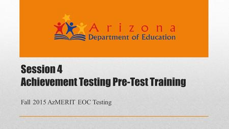 Session 4 Achievement Testing Pre-Test Training Fall 2015 AzMERIT EOC Testing.