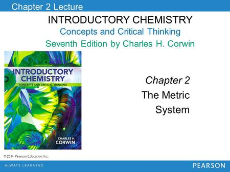 INTRODUCTORY CHEMISTRY INTRODUCTORY CHEMISTRY Concepts and Critical Thinking Seventh Edition by Charles H. Corwin Chapter 2 Lecture © 2014 Pearson Education,