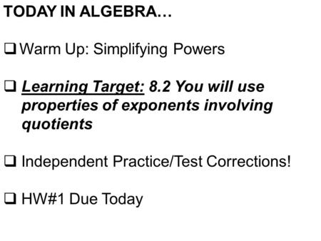 TODAY IN ALGEBRA…  Warm Up: Simplifying Powers  Learning Target: 8.2 You will use properties of exponents involving quotients  Independent Practice/Test.