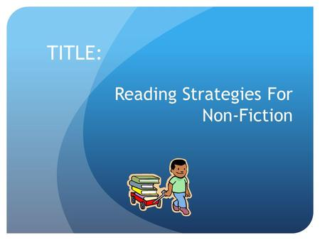 Reading Strategies For Non-Fiction TITLE:. PURPOSE: To learn some tips and reading strategies for better comprehension of Non-Fiction text.