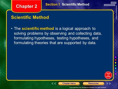 Copyright © by Holt, Rinehart and Winston. All rights reserved. ResourcesChapter menu Scientific Method The scientific method is a logical approach to.