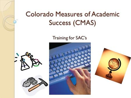 Colorado Measures of Academic Success (CMAS) Training for SAC's.
