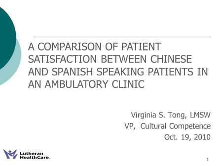 1 Virginia S. Tong, LMSW VP, Cultural Competence Oct. 19, 2010 A COMPARISON OF PATIENT SATISFACTION BETWEEN CHINESE AND SPANISH SPEAKING PATIENTS IN AN.