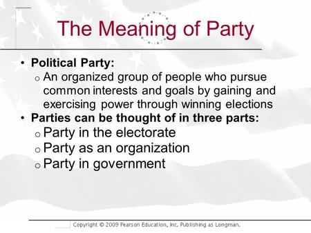 The Meaning of Party Political Party: o An organized group of people who pursue common interests and goals by gaining and exercising power through winning.
