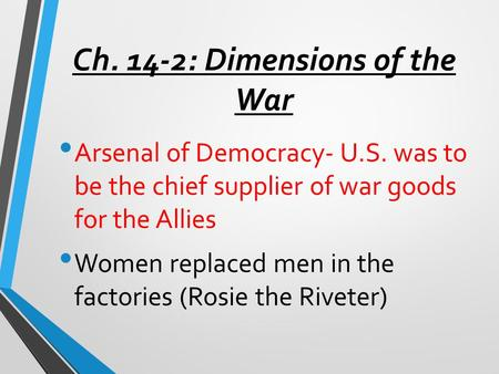 Ch. 14-2: Dimensions of the War Arsenal of Democracy- U.S. was to be the chief supplier of war goods for the Allies Women replaced men in the factories.