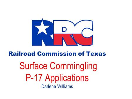 Railroad Commission of Texas Surface Commingling P-17 Applications Darlene Williams.