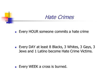 Hate Crimes Every HOUR someone commits a hate crime Every DAY at least 8 Blacks, 3 Whites, 3 Gays, 3 Jews and 1 Latino become Hate Crime Victims. Every.