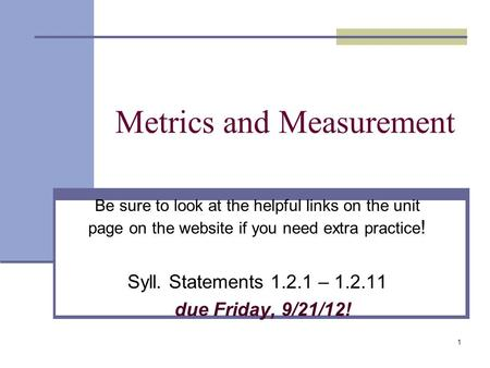 Metrics and Measurement Be sure to look at the helpful links on the unit page on the website if you need extra practice ! Syll. Statements 1.2.1 – 1.2.11.