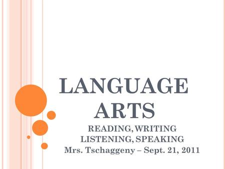LANGUAGE ARTS READING, WRITING LISTENING, SPEAKING Mrs. Tschaggeny – Sept. 21, 2011.