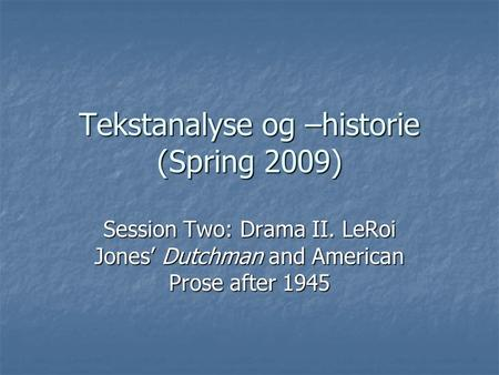 Tekstanalyse og –historie (Spring 2009) Session Two: Drama II. LeRoi Jones' Dutchman and American Prose after 1945.