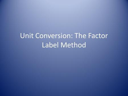 Unit Conversion: The Factor Label Method. You can convert from one unit to another using a conversion factor A conversion factor is an expression for.