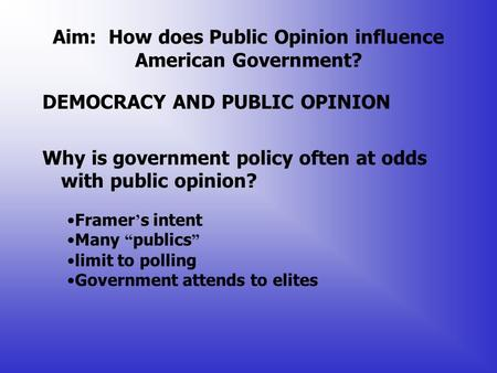 Aim: How does Public Opinion influence American Government? DEMOCRACY AND PUBLIC OPINION Why is government policy often at odds with public opinion? Framer.