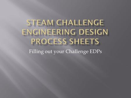 Filling out your Challenge EDPs.  Science  Technology  Engineering Engineering  Arts  Math  You will be given a challenge question or problem that.