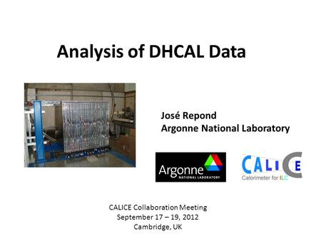 Analysis of DHCAL Data José Repond Argonne National Laboratory CALICE Collaboration Meeting September 17 – 19, 2012 Cambridge, UK.