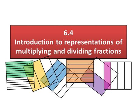 6.4 Introduction to representations of multiplying and dividing fractions.