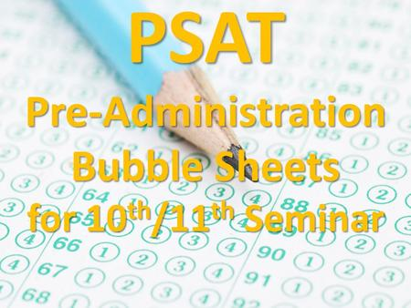 PSAT Pre-Administration Bubble Sheets for 10 th /11 th Seminar.