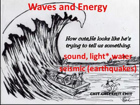 Waves and Energy sound, light*,water seismic (earthquakes)