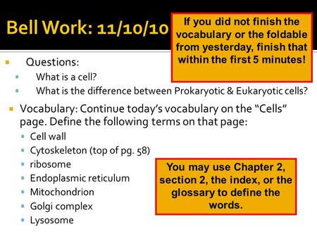" Questions:  What is a cell?  What is the difference between Prokaryotic & Eukaryotic cells?  Vocabulary: Continue today's vocabulary on the ""Cells"""