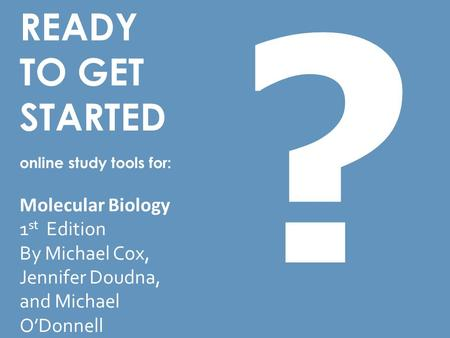READY TO GET STARTED online study tools for: Molecular Biology 1 st Edition By Michael Cox, Jennifer Doudna, and Michael O'Donnell ?