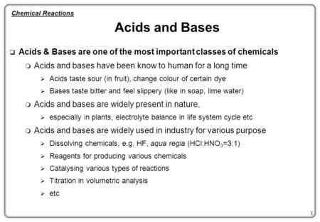 1 Acids and Bases  Acids & Bases are one of the most important classes of chemicals  Acids and bases have been know to human for a long time  Acids.