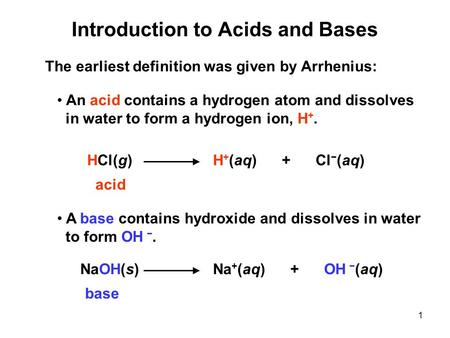 1 Introduction to Acids and Bases The earliest definition was given by Arrhenius: An acid contains a hydrogen atom and dissolves in water to form a hydrogen.