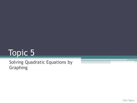 Topic 5 Solving Quadratic Equations by Graphing Unit 7 Topic 5.
