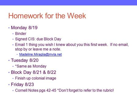 Homework for the Week Monday 8/19 Binder Signed CIS: due Block Day Email 1 thing you wish I knew about you this first week. If no email, stop by or leave.