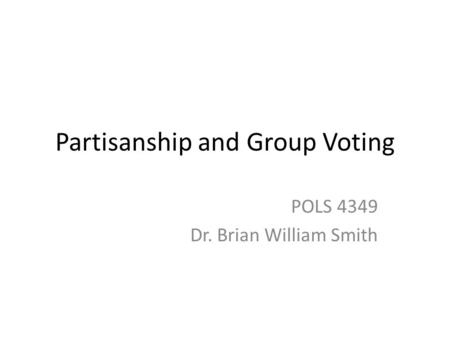 Partisanship and Group Voting POLS 4349 Dr. Brian William Smith.