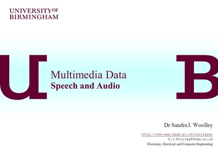 Multimedia Data Speech and Audio Dr Sandra I. Woolley  Electronic, Electrical and Computer Engineering.