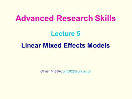 Lecture 5 Linear Mixed Effects Models Olivier MISSA, Advanced Research Skills.