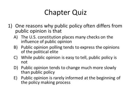 Chapter Quiz 1)One reasons why public policy often differs from public opinion is that A)The U.S. constitution places many checks on the influence of public.