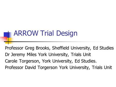 ARROW Trial Design Professor Greg Brooks, Sheffield University, Ed Studies Dr Jeremy Miles York University, Trials Unit Carole Torgerson, York University,