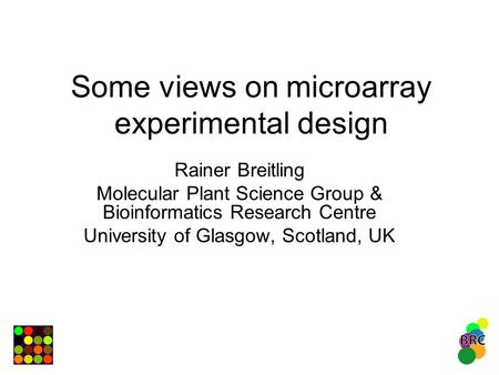 Some views on microarray experimental design Rainer Breitling Molecular Plant Science Group & Bioinformatics Research Centre University of Glasgow, Scotland,