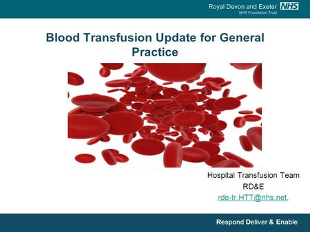 Respond Deliver & Enable Blood Transfusion Update for General Practice Hospital Transfusion Team RD&E
