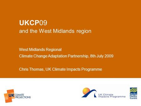 © UKCIP 2006 UKCP09 and the West Midlands region West Midlands Regional Climate Change Adaptation Partnership, 8th July 2009 Chris Thomas, UK Climate Impacts.