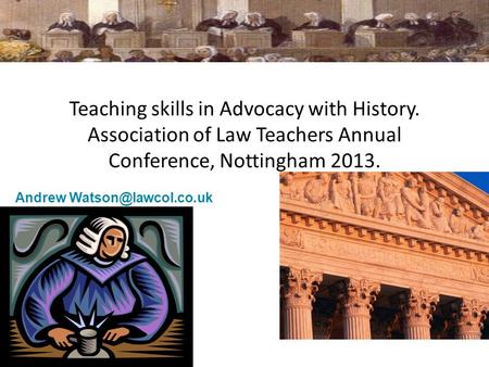 Teaching skills in Advocacy with History. Association of Law Teachers Annual Conference, Nottingham 2013. Andrew