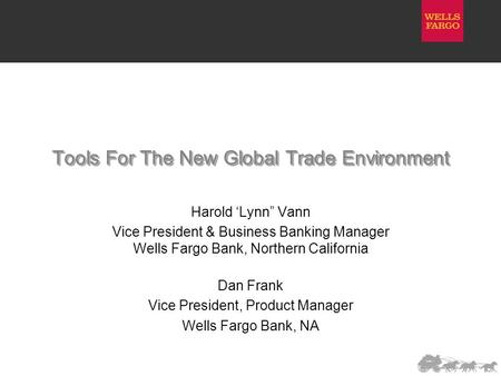 "Tools For The New Global Trade Environment Harold 'Lynn"" Vann Vice President & Business Banking Manager Wells Fargo Bank, Northern California Dan Frank."
