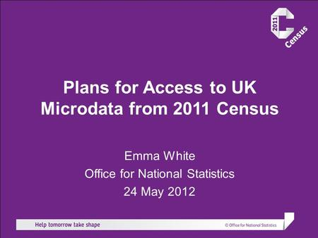 Plans for Access to UK Microdata from 2011 Census Emma White Office for National Statistics 24 May 2012.