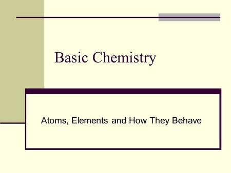 Basic Chemistry Atoms, Elements and How They Behave.